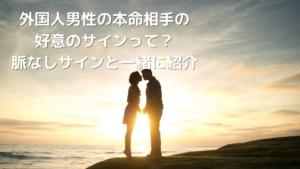 【国際恋愛】外国人男性の本命相手の好意のサインとは?脈なしサインとの違い