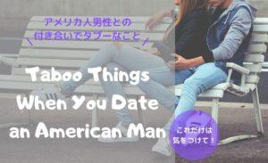【国際恋愛】アメリカ人男性とデートや付き合う上でタブーなことは?