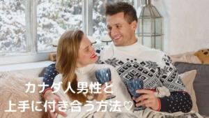 【国際恋愛】カナダ人男性と上手に付き合う方法♡