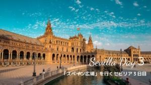 【スペイン・セビリア】スペイン広場でセビリア最終日を楽しむ Day 3