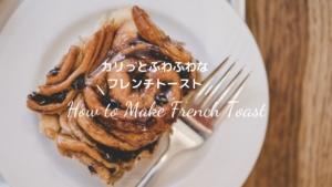 【レシピ】カリっとふわふわなフレンチトーストの作り方