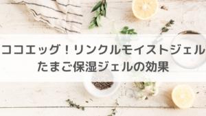 【美容】ココエッグ!リンクルモイストジェル たまご保湿ジェルの効果