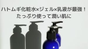 ハトムギ化粧水×ジェル×乳液が最強!たっぷり使って潤い肌に