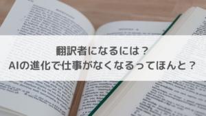 翻訳者になるには?AIの進化で仕事がなくなるってほんと?
